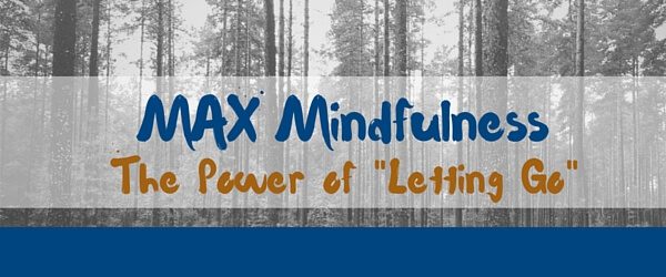 "MAX Mindfulness: The Power of ""Letting Go"""