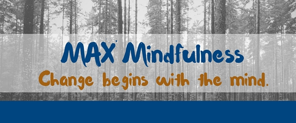 MAX Mindfulness: Change Begins with the Mind
