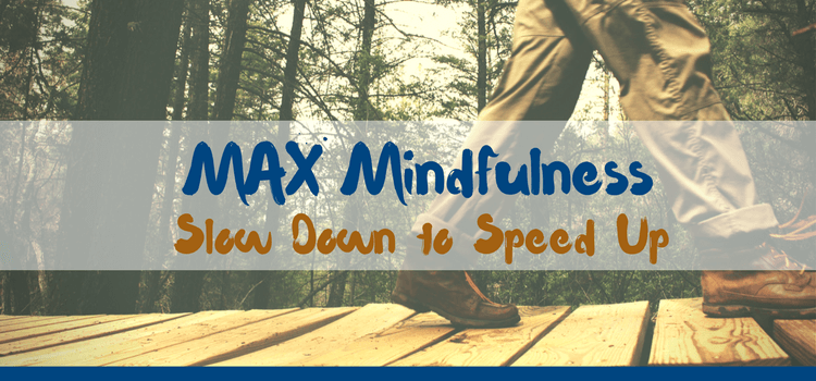 MAX Mindfulness:  Slow Down To Speed Up