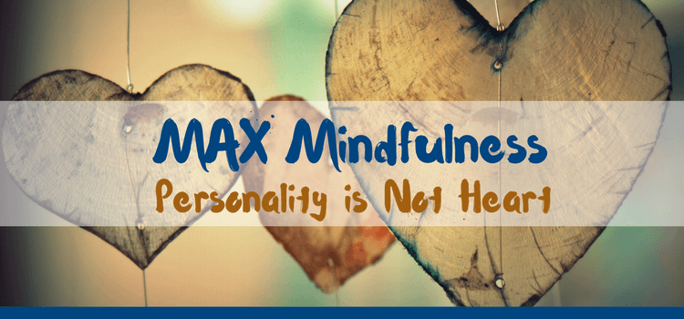 MAX Mindfulness:  Personality is Not Heart
