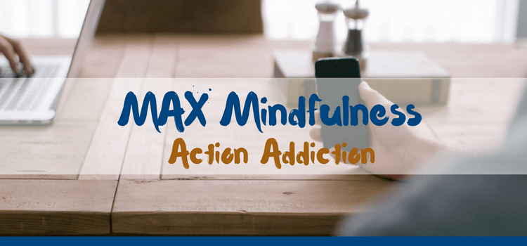 MAX Mindfulness:  Action Addiction