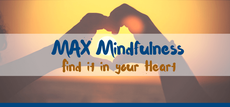MAX Mindfulness:  Find it in your Heart