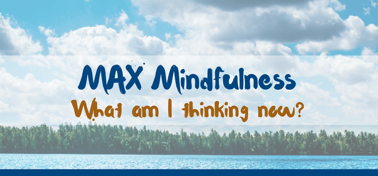 MAX Mindfulness:  What Am I Thinking Now?