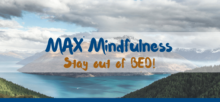 MAX Mindfulness:  Stay out of BED!