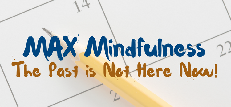 MAX Mindfulness:  The Past is Not Here Now!