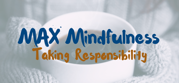 MAX Mindfulness:  Taking Responsibility