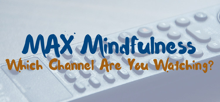 MAX Mindfulness:  Which Channel Are You Watching?