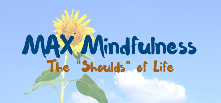 "MAX Mindfulness:  The ""Shoulds"" of Life"
